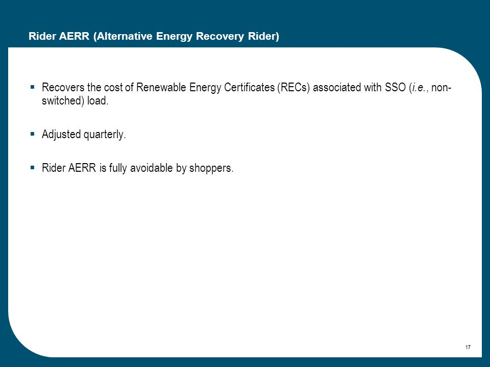 17 Rider AERR (Alternative Energy Recovery Rider) Recovers the cost of Renewable Energy Certificates (RECs) associated with SSO ( i.e., non- switched) load.