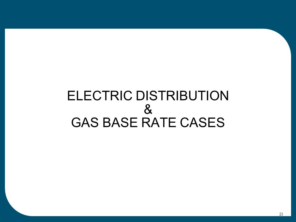 ELECTRIC DISTRIBUTION & GAS BASE RATE CASES 23