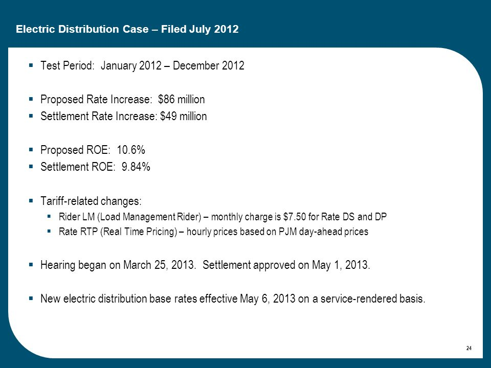 24 Electric Distribution Case – Filed July 2012 Test Period: January 2012 – December 2012 Proposed Rate Increase: $86 million Settlement Rate Increase: $49 million Proposed ROE: 10.6% Settlement ROE: 9.84% Tariff-related changes: Rider LM (Load Management Rider) – monthly charge is $7.50 for Rate DS and DP Rate RTP (Real Time Pricing) – hourly prices based on PJM day-ahead prices Hearing began on March 25, 2013.