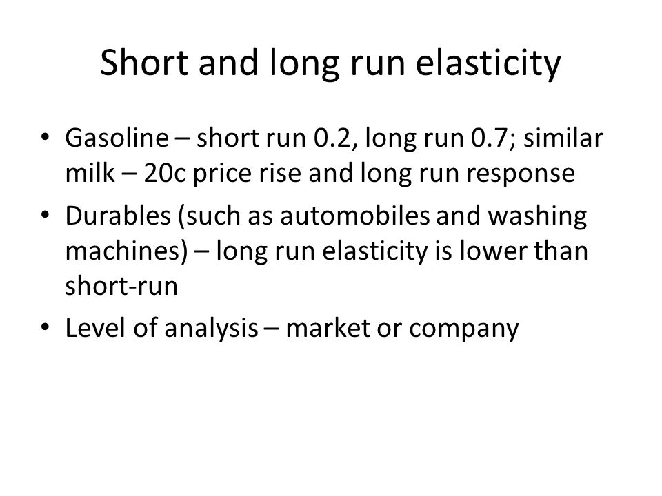 Short and long run elasticity Gasoline – short run 0.2, long run 0.7; similar milk – 20c price rise and long run response Durables (such as automobile