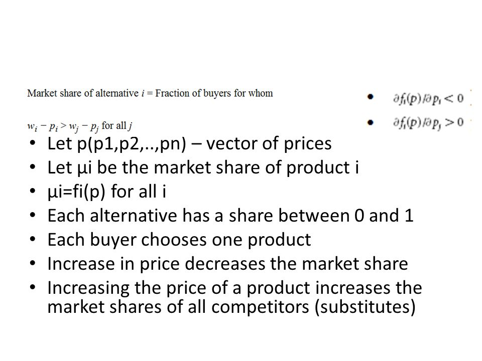 Let p(p1,p2,..,pn) – vector of prices Let μi be the market share of product i μi=fi(p) for all i Each alternative has a share between 0 and 1 Each buy