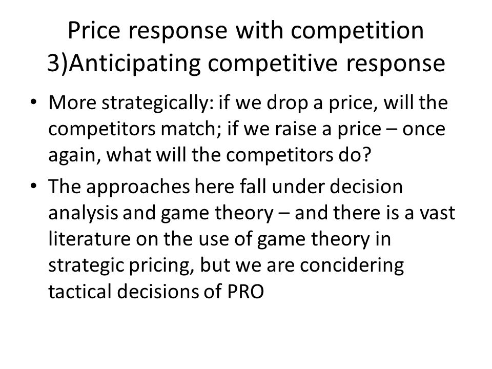 Price response with competition 3)Anticipating competitive response More strategically: if we drop a price, will the competitors match; if we raise a