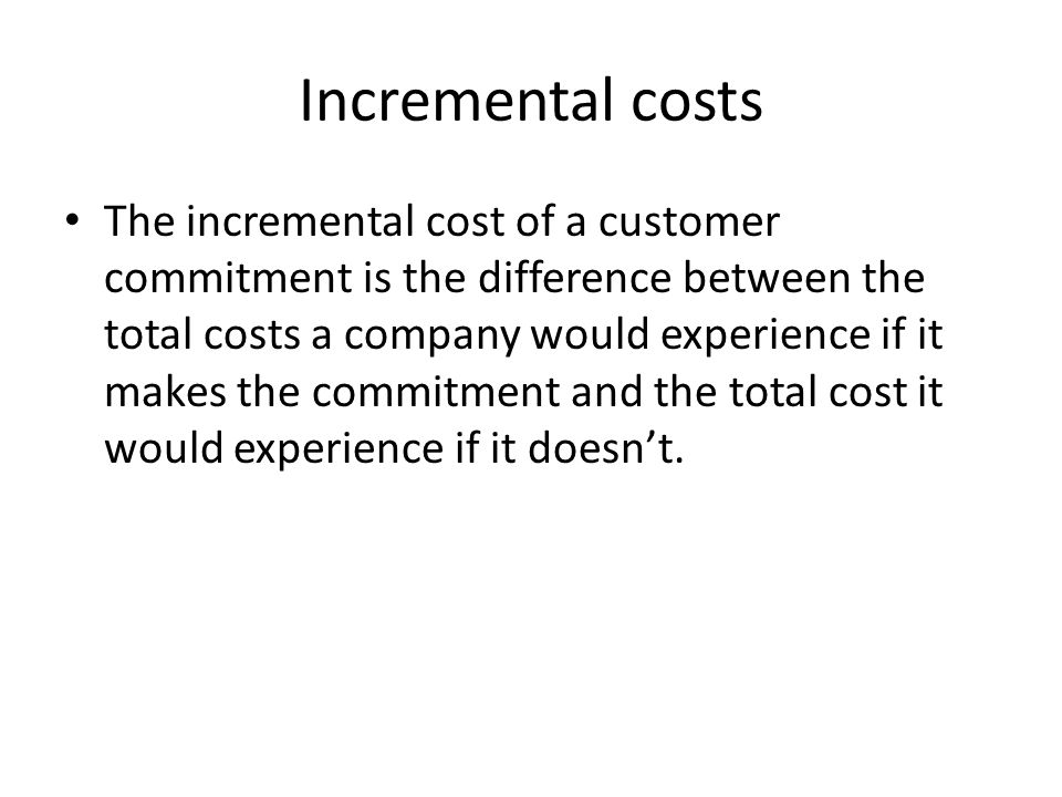 Incremental costs The incremental cost of a customer commitment is the difference between the total costs a company would experience if it makes the c