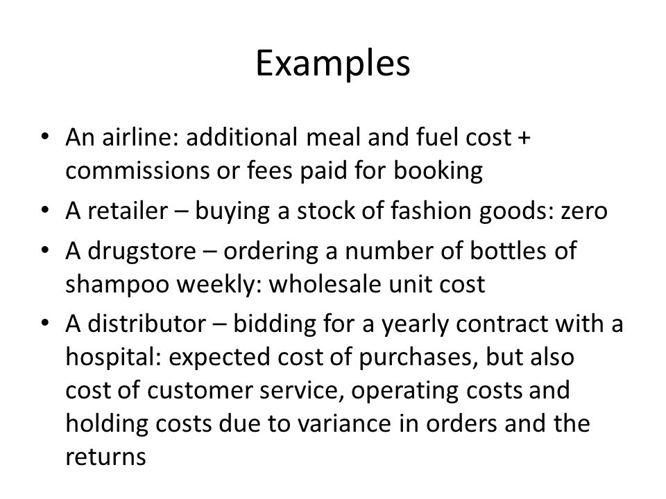 Examples An airline: additional meal and fuel cost + commissions or fees paid for booking A retailer – buying a stock of fashion goods: zero A drugsto
