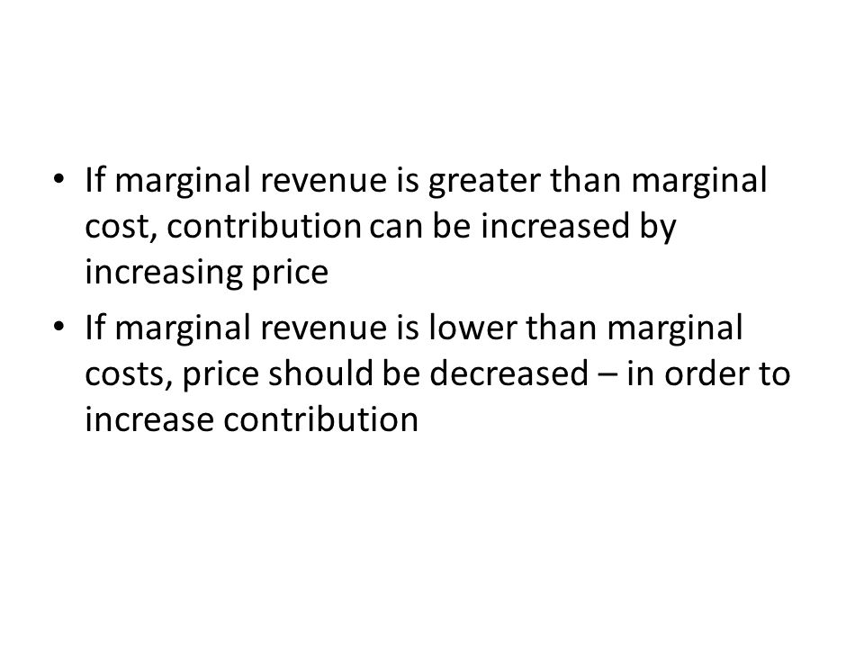 If marginal revenue is greater than marginal cost, contribution can be increased by increasing price If marginal revenue is lower than marginal costs,