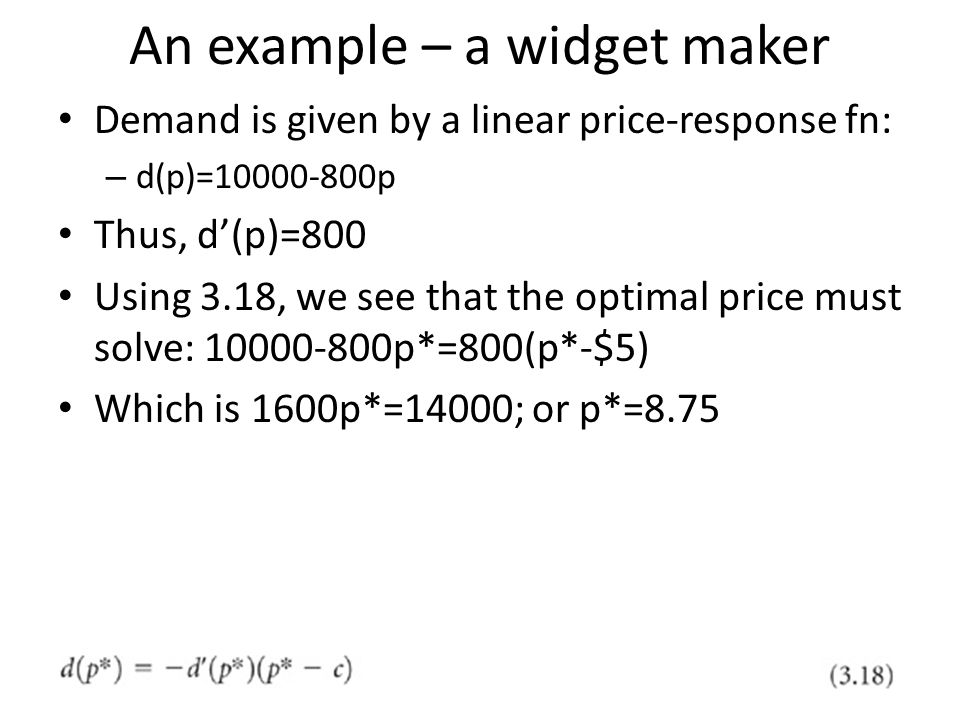 An example – a widget maker Demand is given by a linear price-response fn: – d(p)=10000-800p Thus, d(p)=800 Using 3.18, we see that the optimal price