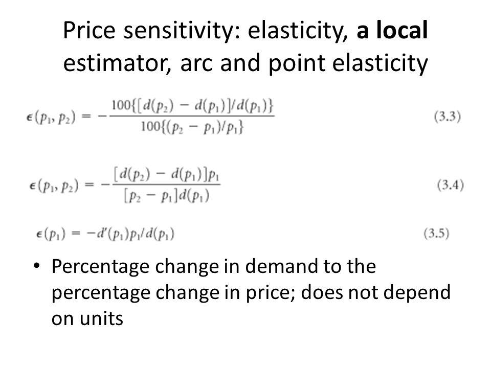Price sensitivity: elasticity, a local estimator, arc and point elasticity Percentage change in demand to the percentage change in price; does not dep