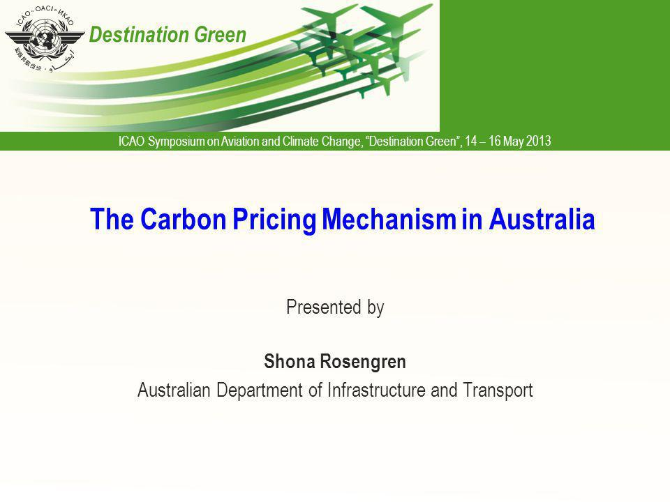 ICAO Symposium on Aviation and Climate Change, Destination Green, 14 – 16 May 2013 Destination Green The Carbon Pricing Mechanism in Australia Presented by Shona Rosengren Australian Department of Infrastructure and Transport
