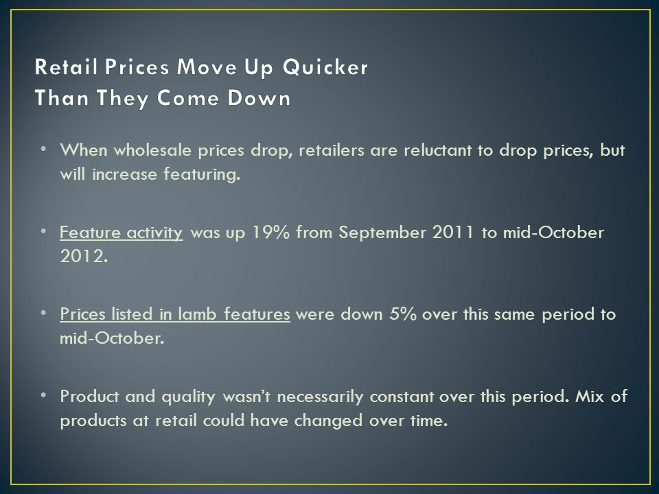 When wholesale prices drop, retailers are reluctant to drop prices, but will increase featuring.