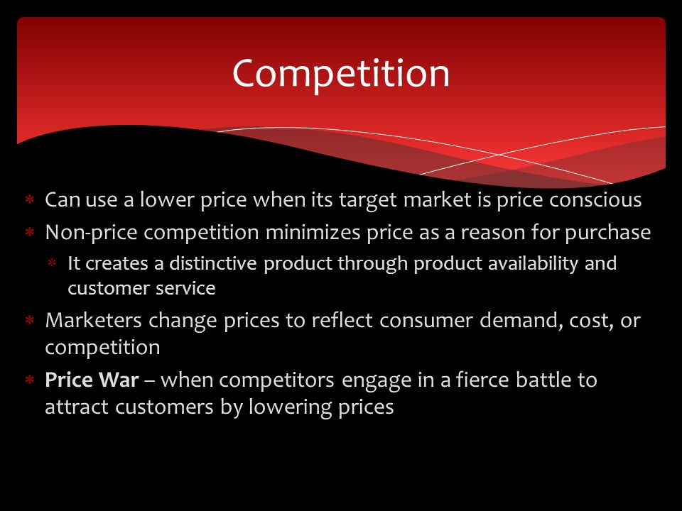Can use a lower price when its target market is price conscious Non-price competition minimizes price as a reason for purchase It creates a distinctive product through product availability and customer service Marketers change prices to reflect consumer demand, cost, or competition Price War – when competitors engage in a fierce battle to attract customers by lowering prices Competition