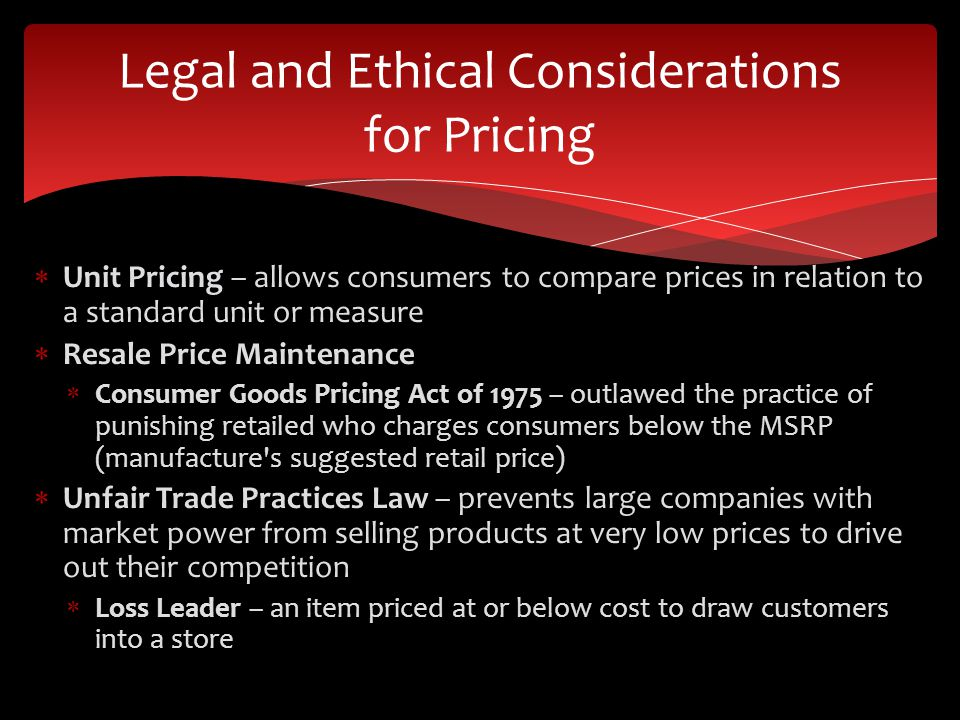 Unit Pricing – allows consumers to compare prices in relation to a standard unit or measure Resale Price Maintenance Consumer Goods Pricing Act of 1975 – outlawed the practice of punishing retailed who charges consumers below the MSRP (manufacture s suggested retail price) Unfair Trade Practices Law – prevents large companies with market power from selling products at very low prices to drive out their competition Loss Leader – an item priced at or below cost to draw customers into a store Legal and Ethical Considerations for Pricing