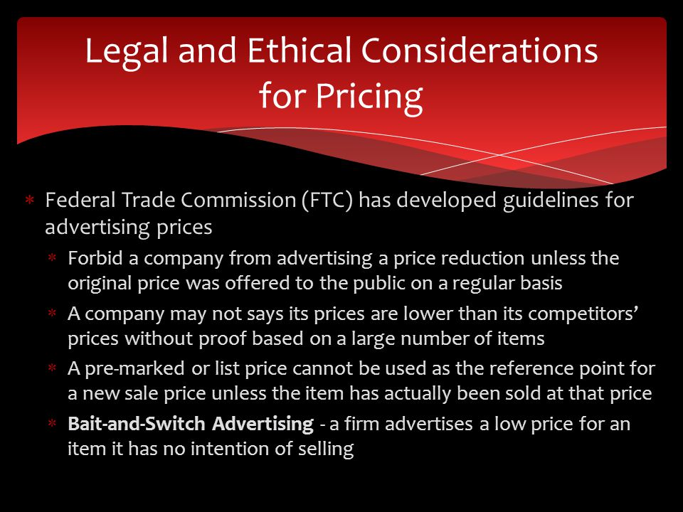 Federal Trade Commission (FTC) has developed guidelines for advertising prices Forbid a company from advertising a price reduction unless the original price was offered to the public on a regular basis A company may not says its prices are lower than its competitors prices without proof based on a large number of items A pre-marked or list price cannot be used as the reference point for a new sale price unless the item has actually been sold at that price Bait-and-Switch Advertising - a firm advertises a low price for an item it has no intention of selling Legal and Ethical Considerations for Pricing