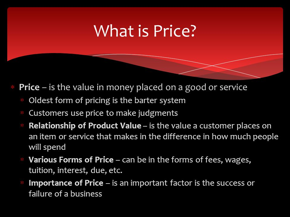 Price – is the value in money placed on a good or service Oldest form of pricing is the barter system Customers use price to make judgments Relationship of Product Value – is the value a customer places on an item or service that makes in the difference in how much people will spend Various Forms of Price – can be in the forms of fees, wages, tuition, interest, due, etc.