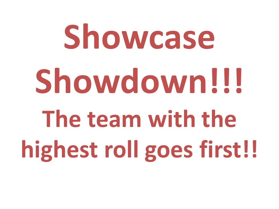 Showcase Showdown!!! The team with the highest roll goes first!!