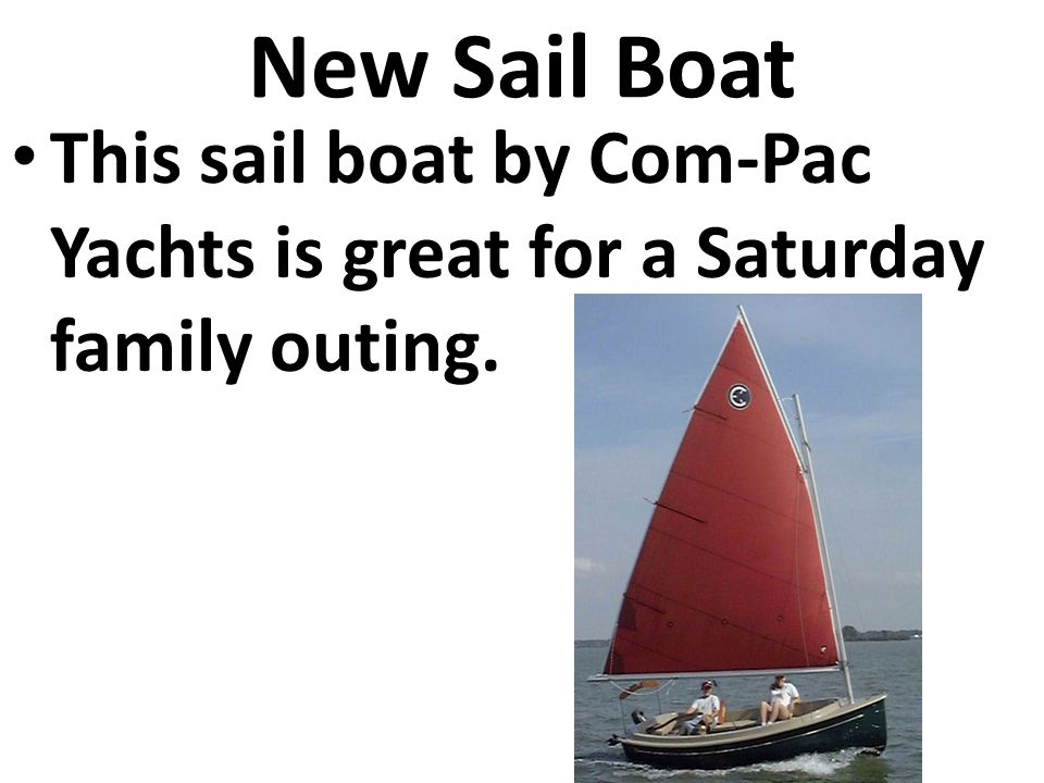 New Sail Boat This sail boat by Com-Pac Yachts is great for a Saturday family outing.