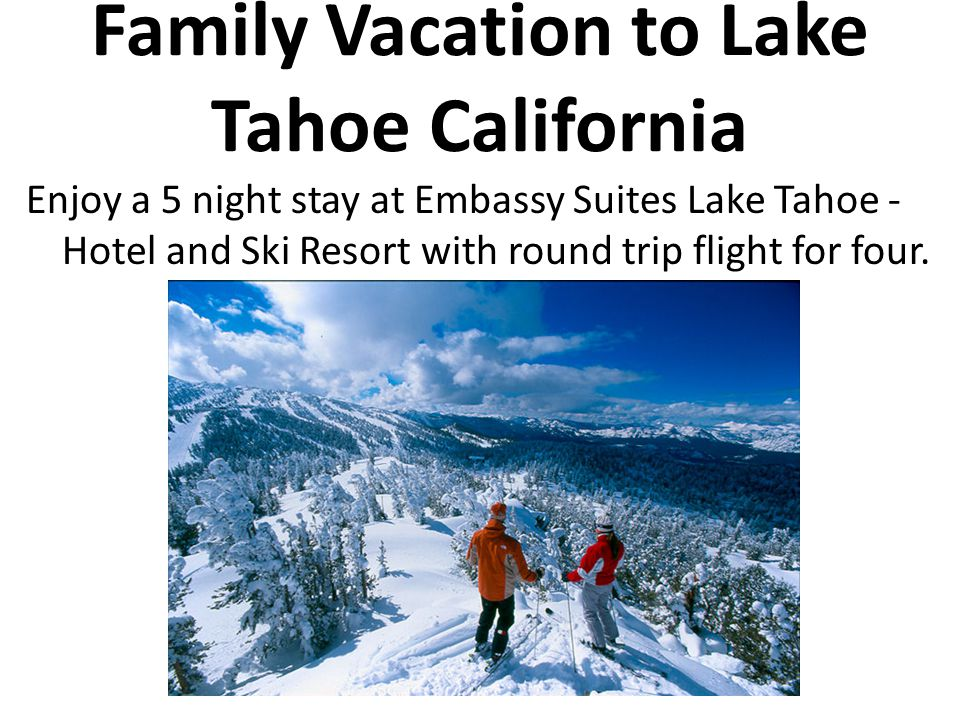 Family Vacation to Lake Tahoe California Enjoy a 5 night stay at Embassy Suites Lake Tahoe - Hotel and Ski Resort with round trip flight for four.