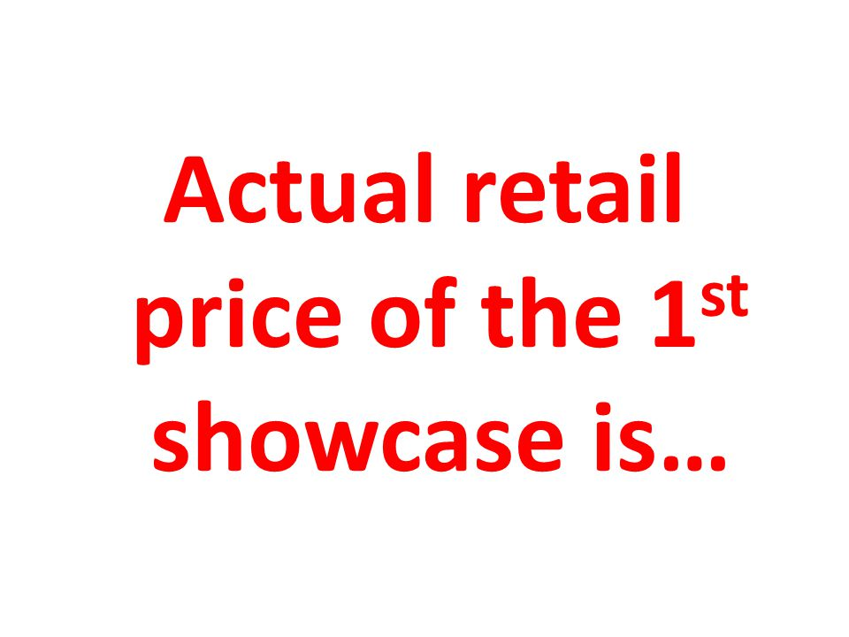 Actual retail price of the 1 st showcase is…