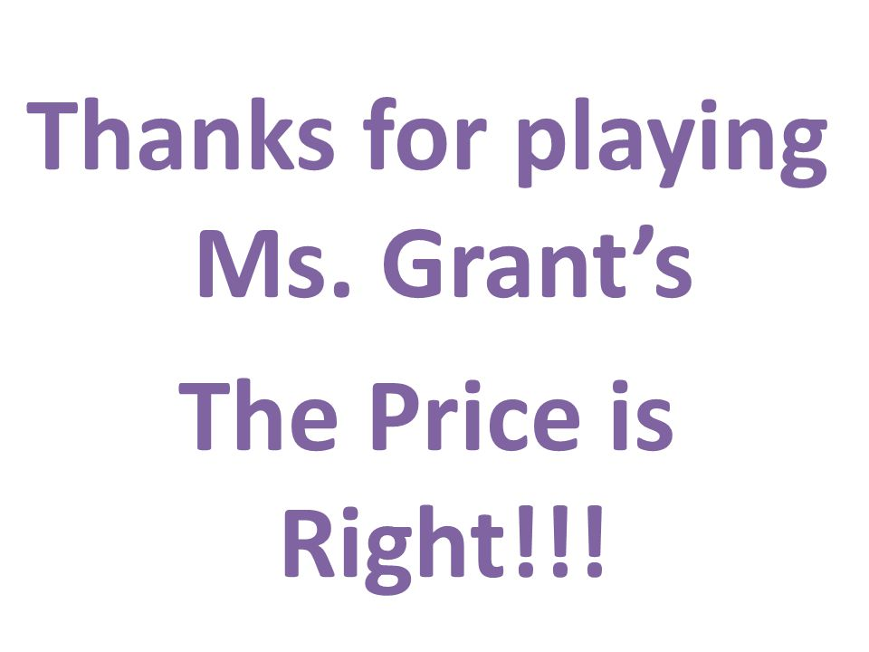 Thanks for playing Ms. Grants The Price is Right!!!