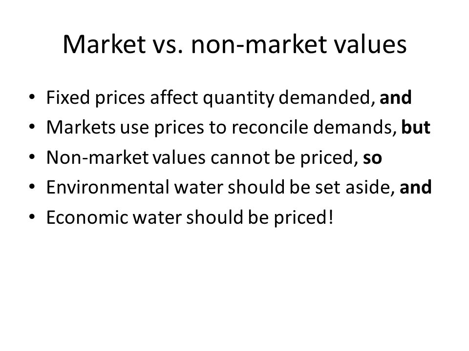 Market vs. non-market values Fixed prices affect quantity demanded, and Markets use prices to reconcile demands, but Non-market values cannot be price