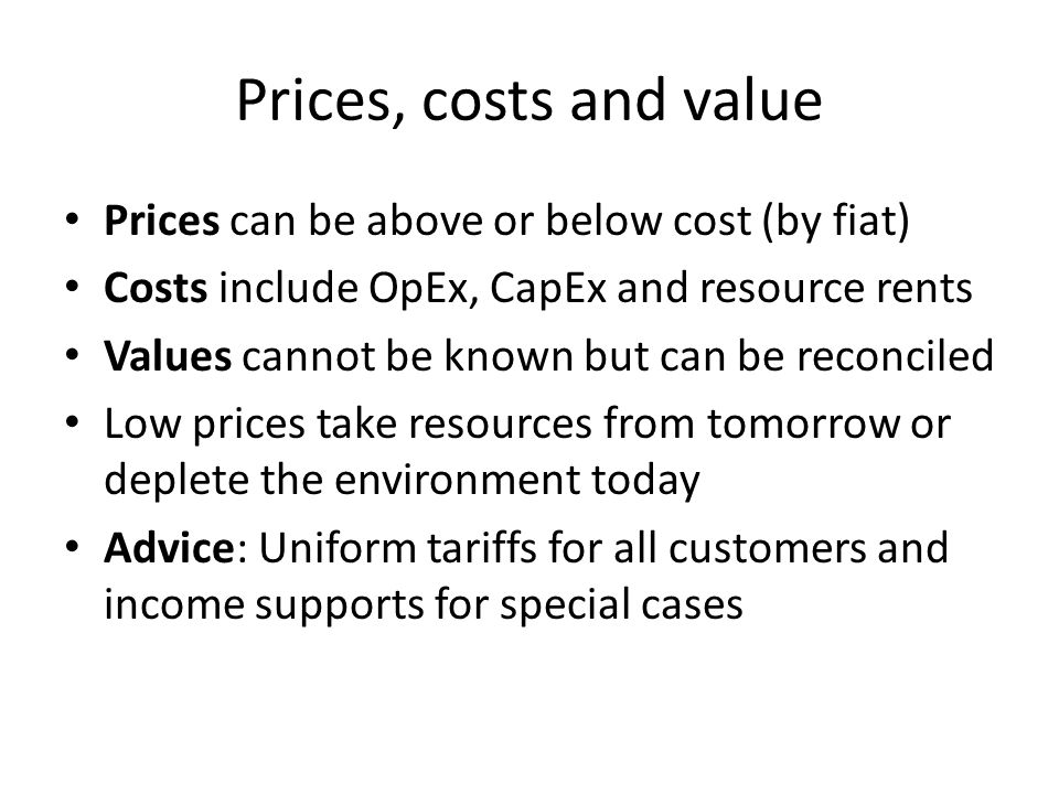 Prices, costs and value Prices can be above or below cost (by fiat) Costs include OpEx, CapEx and resource rents Values cannot be known but can be reconciled Low prices take resources from tomorrow or deplete the environment today Advice: Uniform tariffs for all customers and income supports for special cases