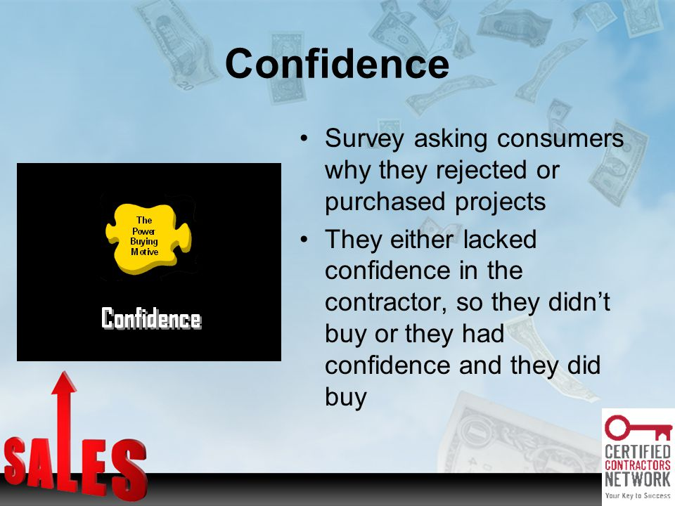 Confidence Survey asking consumers why they rejected or purchased projects They either lacked confidence in the contractor, so they didnt buy or they had confidence and they did buy