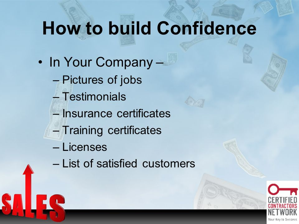 In Your Company – –Pictures of jobs –Testimonials –Insurance certificates –Training certificates –Licenses –List of satisfied customers How to build Confidence