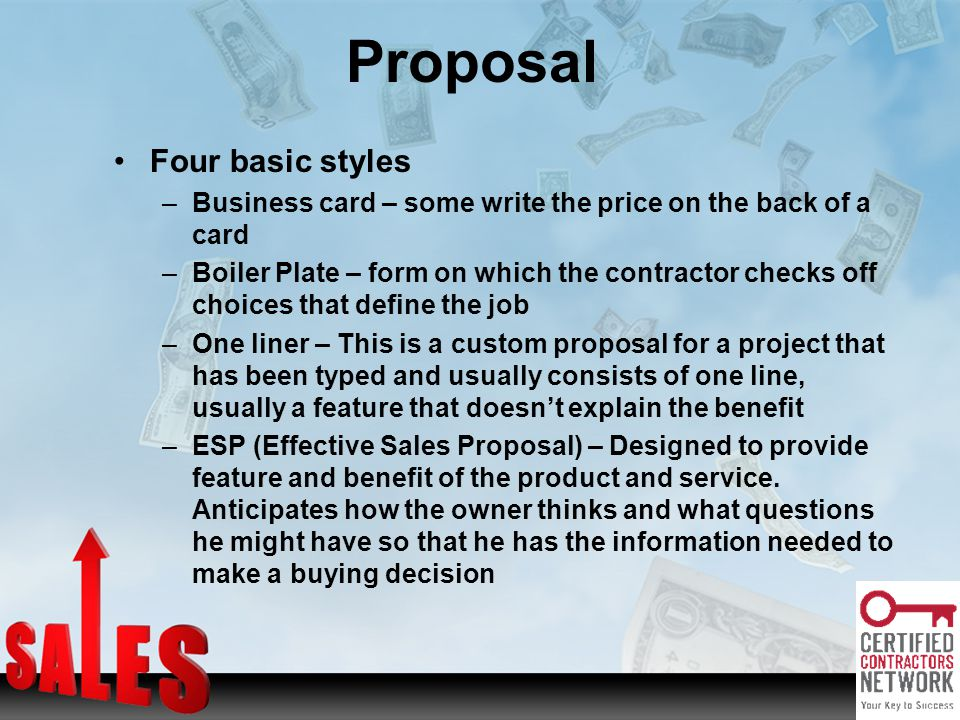 Four basic styles –Business card – some write the price on the back of a card –Boiler Plate – form on which the contractor checks off choices that define the job –One liner – This is a custom proposal for a project that has been typed and usually consists of one line, usually a feature that doesnt explain the benefit –ESP (Effective Sales Proposal) – Designed to provide feature and benefit of the product and service.