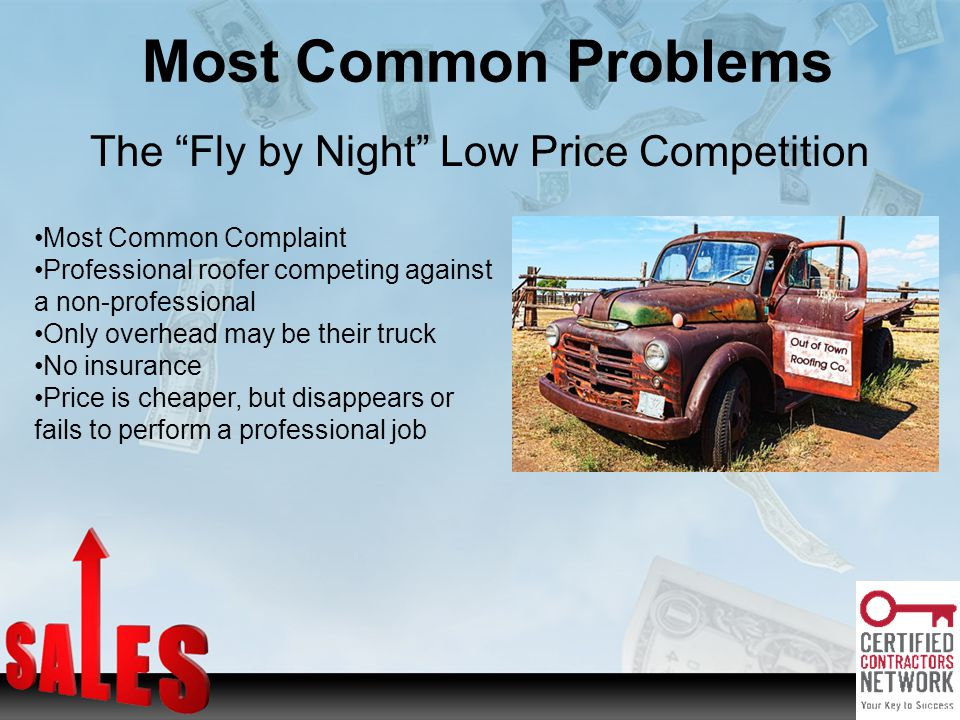 Most Common Problems The Fly by Night Low Price Competition Most Common Complaint Professional roofer competing against a non-professional Only overhead may be their truck No insurance Price is cheaper, but disappears or fails to perform a professional job