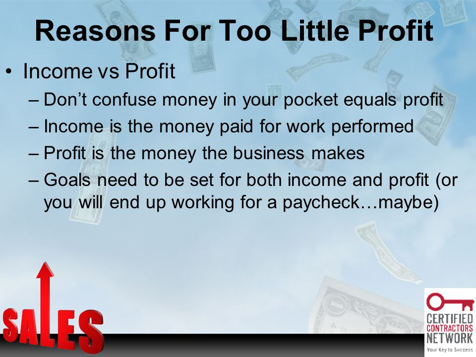 Reasons For Too Little Profit Income vs Profit –Dont confuse money in your pocket equals profit –Income is the money paid for work performed –Profit is the money the business makes –Goals need to be set for both income and profit (or you will end up working for a paycheck…maybe)
