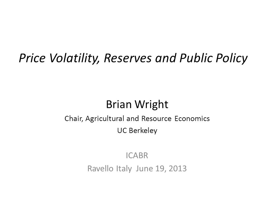 Price Volatility, Reserves and Public Policy Brian Wright Chair, Agricultural and Resource Economics UC Berkeley ICABR Ravello Italy June 19, 2013