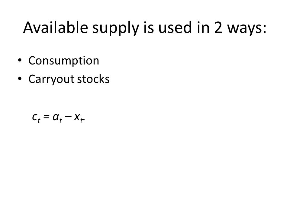 Available supply is used in 2 ways: Consumption Carryout stocks c t = a t – x t.