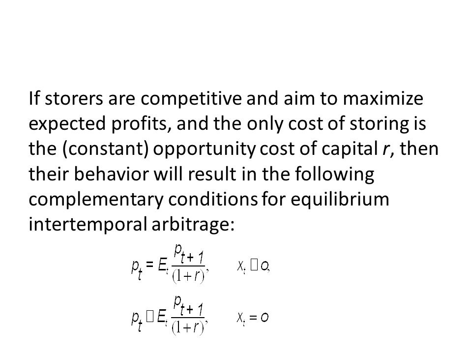 If storers are competitive and aim to maximize expected profits, and the only cost of storing is the (constant) opportunity cost of capital r, then their behavior will result in the following complementary conditions for equilibrium intertemporal arbitrage: