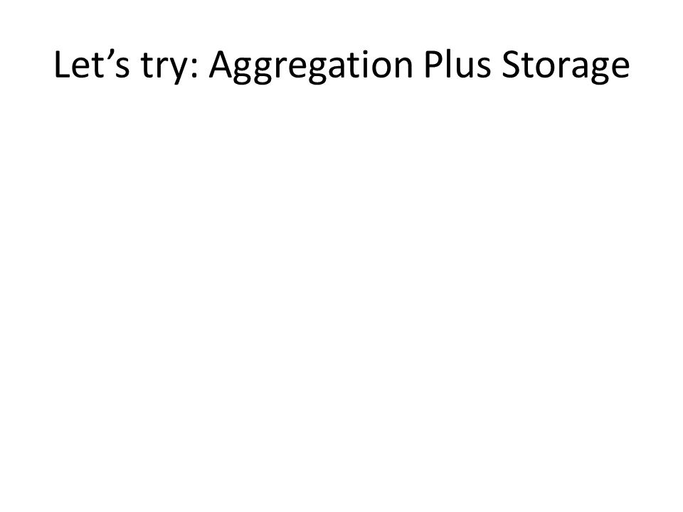 Lets try: Aggregation Plus Storage