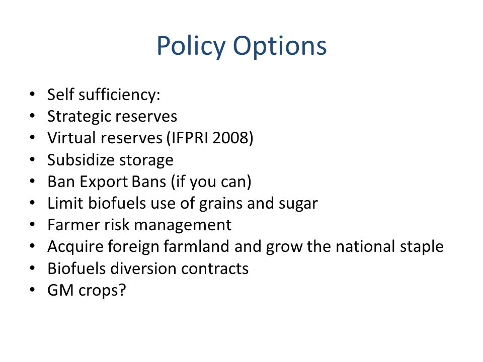 Policy Options Self sufficiency: Strategic reserves Virtual reserves (IFPRI 2008) Subsidize storage Ban Export Bans (if you can) Limit biofuels use of grains and sugar Farmer risk management Acquire foreign farmland and grow the national staple Biofuels diversion contracts GM crops