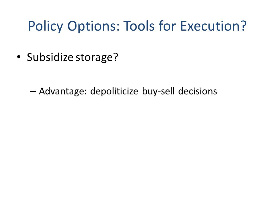 Policy Options: Tools for Execution. Subsidize storage.