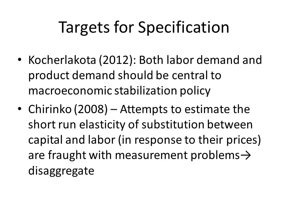 Targets for Specification Kocherlakota (2012): Both labor demand and product demand should be central to macroeconomic stabilization policy Chirinko (2008) – Attempts to estimate the short run elasticity of substitution between capital and labor (in response to their prices) are fraught with measurement problems disaggregate