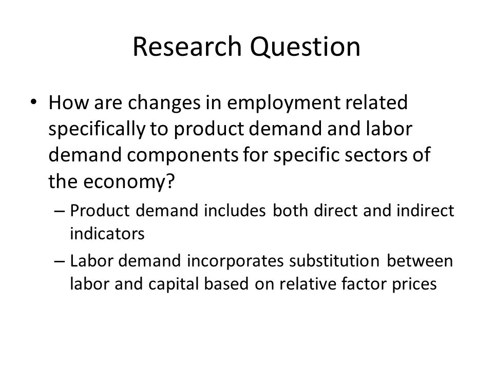 Research Question How are changes in employment related specifically to product demand and labor demand components for specific sectors of the economy.