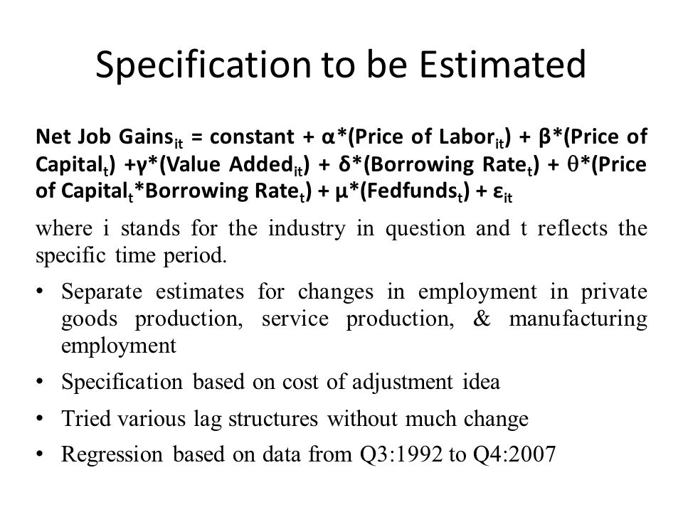 Specification to be Estimated Net Job Gains it = constant + α*(Price of Labor it ) + β*(Price of Capital t ) +γ*(Value Added it ) + δ*(Borrowing Rate t ) + *(Price of Capital t *Borrowing Rate t ) + μ*(Fedfunds t ) + ε it where i stands for the industry in question and t reflects the specific time period.