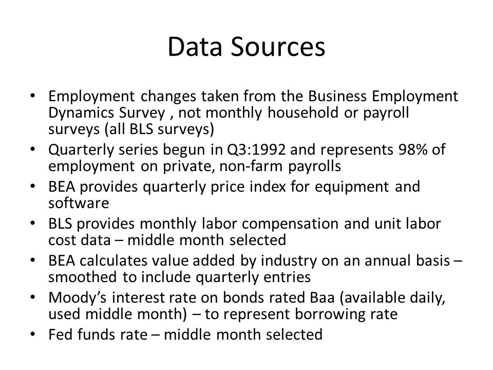 Data Sources Employment changes taken from the Business Employment Dynamics Survey, not monthly household or payroll surveys (all BLS surveys) Quarterly series begun in Q3:1992 and represents 98% of employment on private, non-farm payrolls BEA provides quarterly price index for equipment and software BLS provides monthly labor compensation and unit labor cost data – middle month selected BEA calculates value added by industry on an annual basis – smoothed to include quarterly entries Moodys interest rate on bonds rated Baa (available daily, used middle month) – to represent borrowing rate Fed funds rate – middle month selected