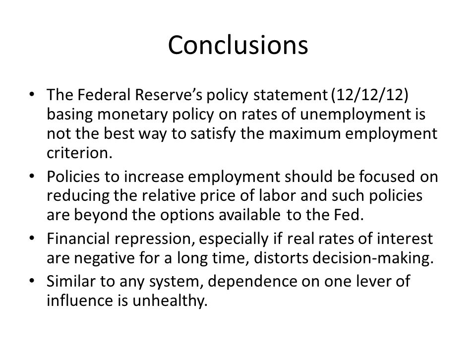 Conclusions The Federal Reserves policy statement (12/12/12) basing monetary policy on rates of unemployment is not the best way to satisfy the maximum employment criterion.