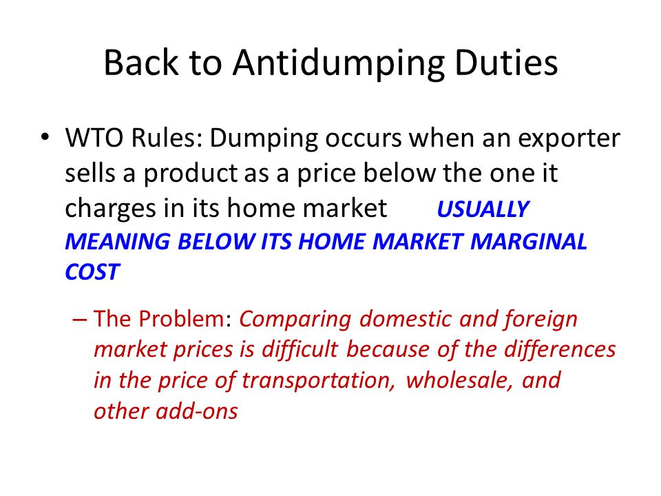 Back to Antidumping Duties WTO Rules: Dumping occurs when an exporter sells a product as a price below the one it charges in its home market USUALLY MEANING BELOW ITS HOME MARKET MARGINAL COST – The Problem: Comparing domestic and foreign market prices is difficult because of the differences in the price of transportation, wholesale, and other add-ons