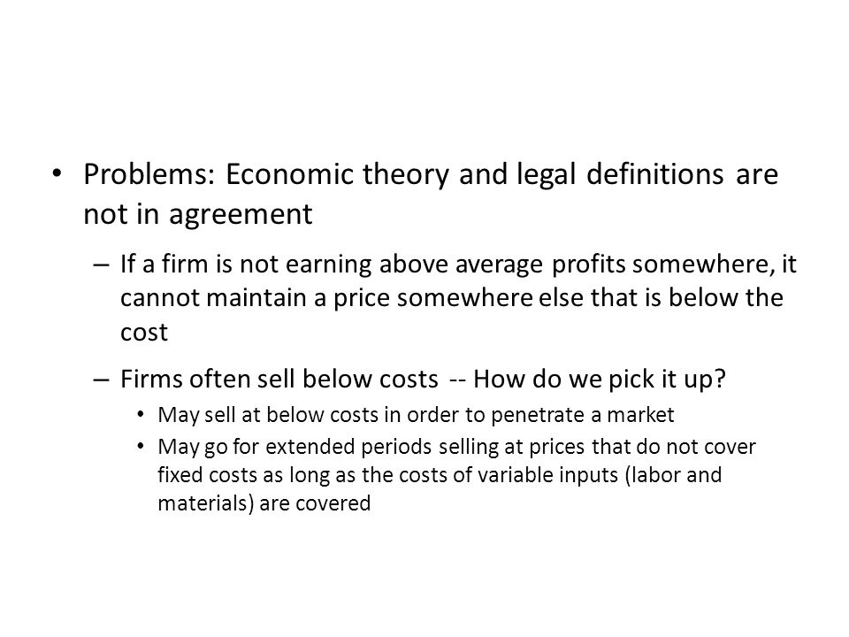 Problems: Economic theory and legal definitions are not in agreement – If a firm is not earning above average profits somewhere, it cannot maintain a price somewhere else that is below the cost – Firms often sell below costs -- How do we pick it up.