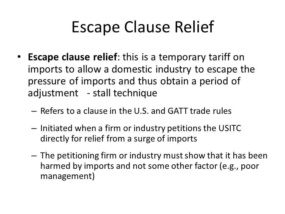 Escape Clause Relief Escape clause relief: this is a temporary tariff on imports to allow a domestic industry to escape the pressure of imports and thus obtain a period of adjustment - stall technique – Refers to a clause in the U.S.
