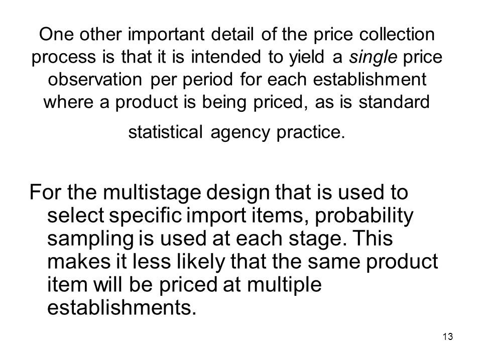 13 One other important detail of the price collection process is that it is intended to yield a single price observation per period for each establishment where a product is being priced, as is standard statistical agency practice.