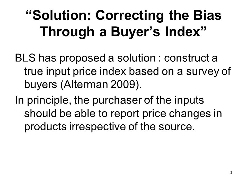 4 Solution: Correcting the Bias Through a Buyers Index BLS has proposed a solution : construct a true input price index based on a survey of buyers (Alterman 2009).