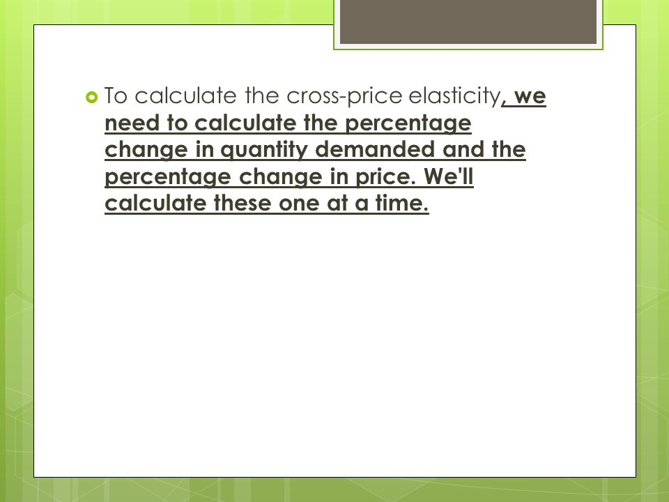 To calculate the cross-price elasticity, we need to calculate the percentage change in quantity demanded and the percentage change in price.