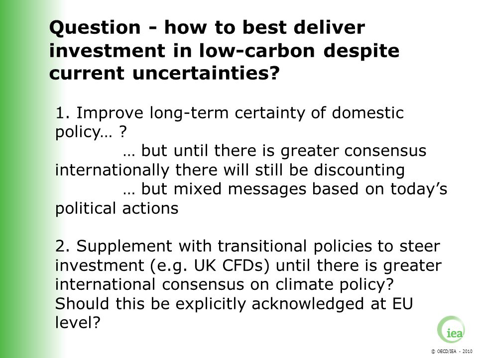 © OECD/IEA - 2010 Question - how to best deliver investment in low-carbon despite current uncertainties.