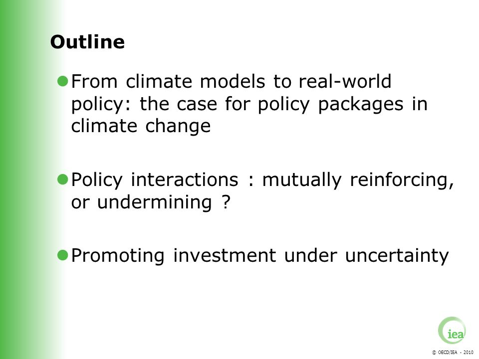 © OECD/IEA - 2010 Outline From climate models to real-world policy: the case for policy packages in climate change Policy interactions : mutually reinforcing, or undermining .