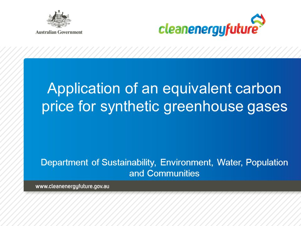 Clean Energy Future Announcement 10 July 2011 – release of Climate Change Plan Hydrofluorocarbons (HFCs), perfluorocarbons (PFCs) (not from aluminium smelting) and sulfur hexafluoride (SF6) will face an equivalent carbon price The equivalent carbon price will be administered under the ozone protection and synthetic greenhouse gas legislation Equivalent carbon price will be adjusted annually to reflect the prevailing carbon price (and based on the GWP of each gas) Incentives will be provided for destruction of waste SGGs and ODS, from 1 July 2013