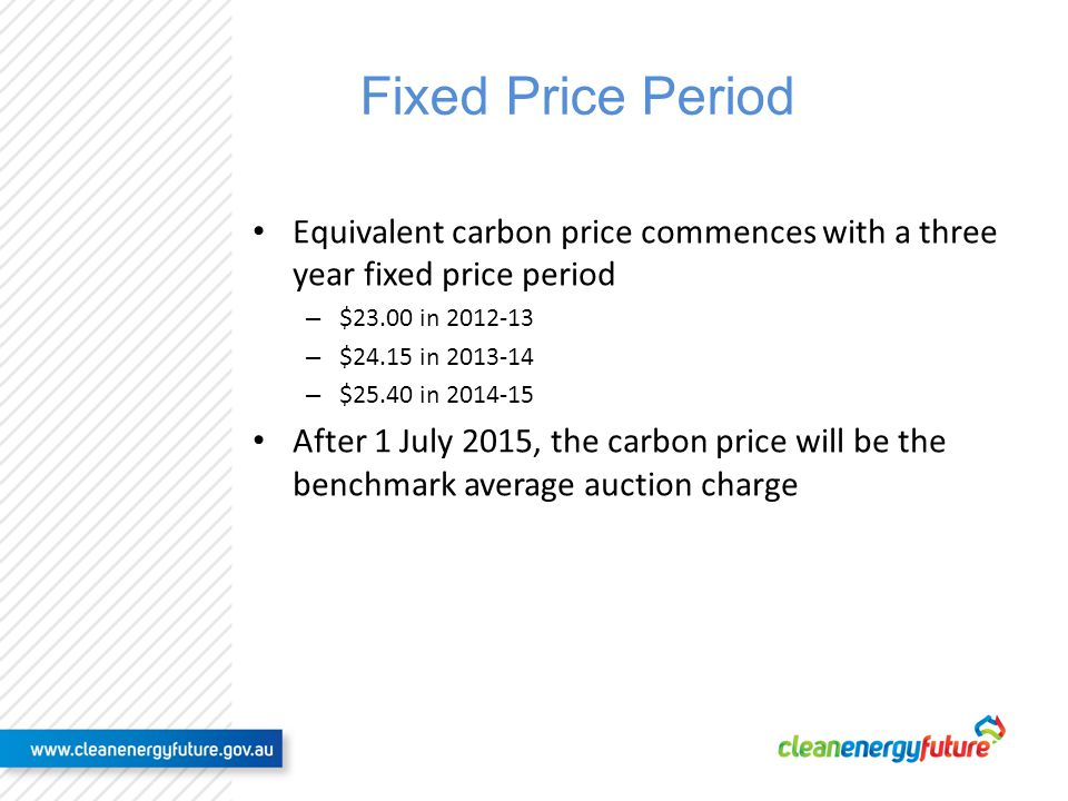 Fixed Price Period Equivalent carbon price commences with a three year fixed price period – $23.00 in 2012-13 – $24.15 in 2013-14 – $25.40 in 2014-15 After 1 July 2015, the carbon price will be the benchmark average auction charge